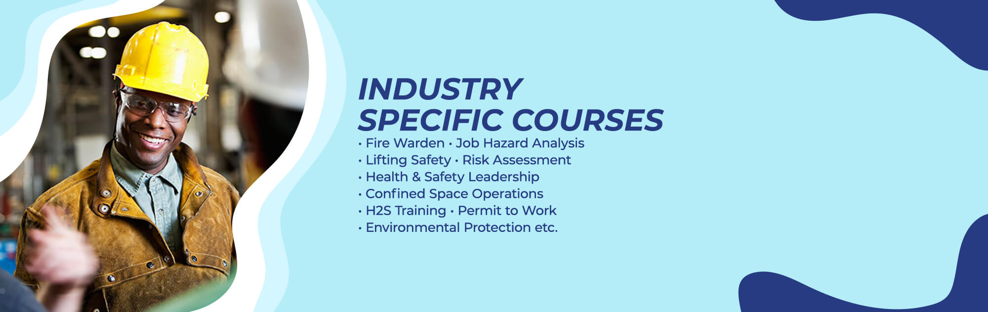 Industry Specific Courses - Fire Warden, Job Hazard Analysis, Lifting Safety, Risk Assessment, Health and Safety Leadership, Confined Space Operations H2S Training, Permit to Work, Environmental Protection